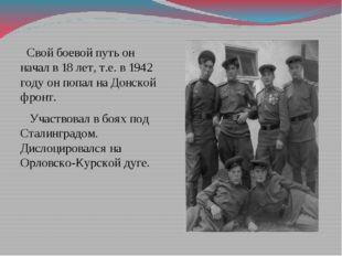 Свой боевой путь он начал в 18 лет, т.е. в 1942 году он попал на Донской фро