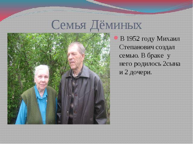 Семья Дёминых В 1952 году Михаил Степанович создал семью. В браке у него роди...