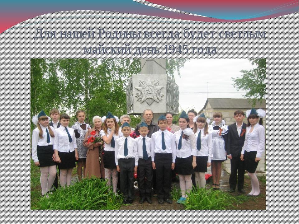 Для нашей Родины всегда будет светлым майский день 1945 года