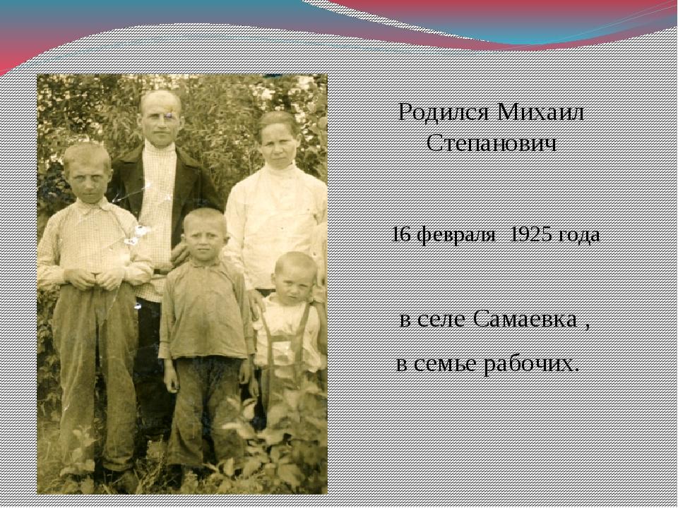 Родился Михаил Степанович 16 февраля 1925 года в селе Самаевка , в семье рабо...