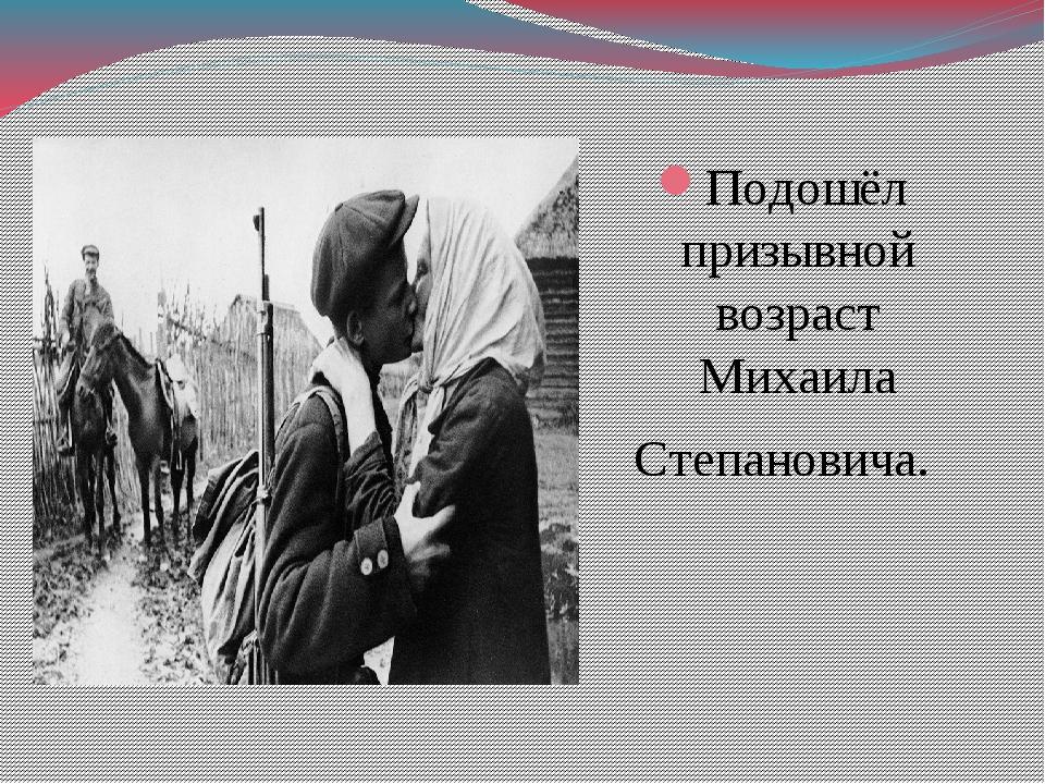 Подошёл призывной возраст Михаила Степановича.