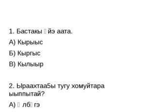 1. Бастакы үйэ аата. А) Кырыыс Б) Кыргыс В) Кылыыр 2. Ыраахтаа5ы тугу хомуйт