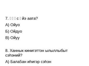 7. Үһүс үйэ аата? А) Ойуо Б) Ойдуо В) Ойуу 8. Ханнык кинигэттэн ылыллыбыт сэ