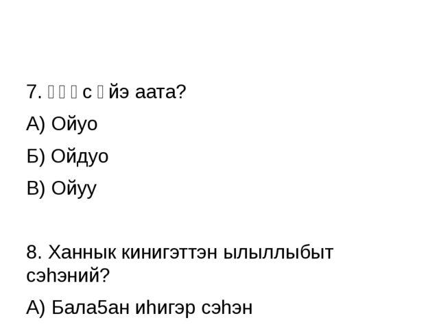 7. Үһүс үйэ аата? А) Ойуо Б) Ойдуо В) Ойуу 8. Ханнык кинигэттэн ылыллыбыт сэ...