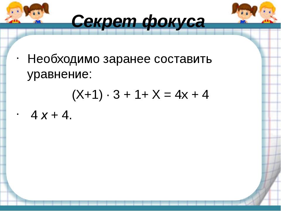 Секрет фокуса Необходимо заранее составить уравнение: (Х+1) · 3 + 1+ Х = 4х +...