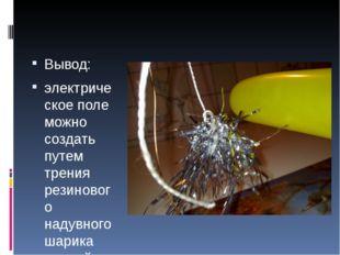 Вывод: электрическое поле можно создать путем трения резинового надувного ша