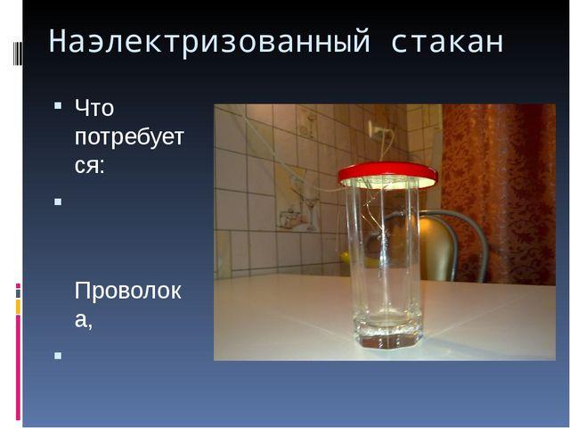 Наэлектризованный стакан Что потребуется: Проволока, Стакан, Металлическая кр...