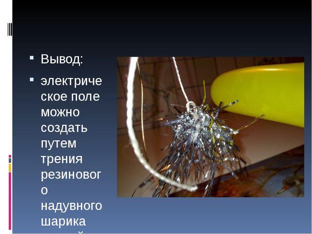 Вывод: электрическое поле можно создать путем трения резинового надувного ша...