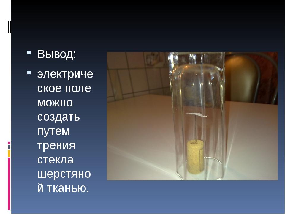 Вывод: электрическое поле можно создать путем трения стекла шерстяной тканью.