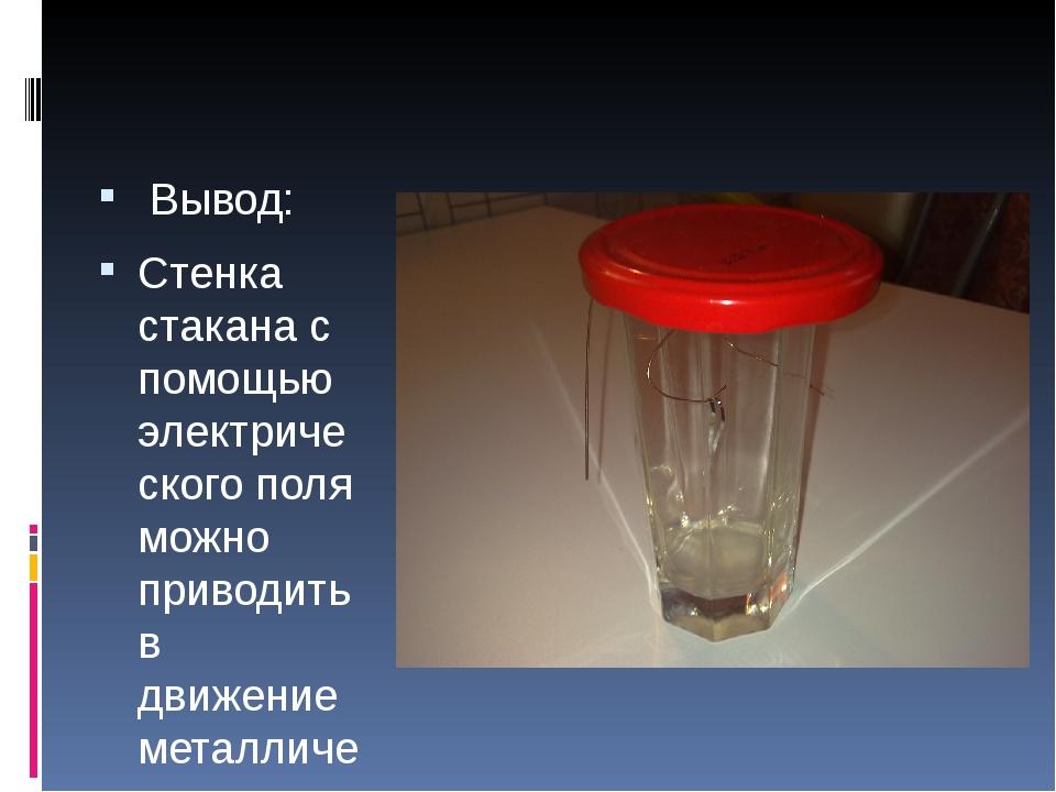 Вывод: Стенка стакана с помощью электрического поля можно приводить в движен...