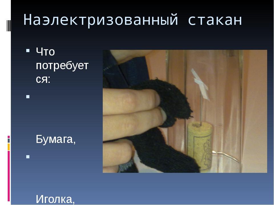 Наэлектризованный стакан Что потребуется: Бумага, Иголка, Пробка, Стакан, Шер...