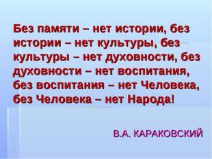 Без памяти – нет истории, без истории – нет культуры, без культуры – нет духо
