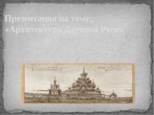 Презентация на тему: «Архитектура Древней Руси»