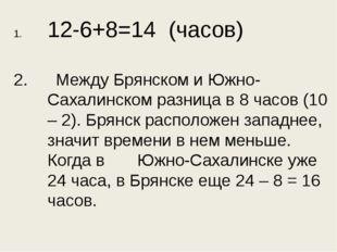 12-6+8=14 (часов) 2. Между Брянском и Южно-Сахалинском разница в 8 часов (10