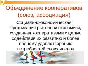 Объединение кооперативов (союз, ассоциация) Социально-экономическая организац