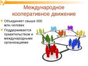 Международное кооперативное движение Объединяет свыше 800 млн.человек Поддерж