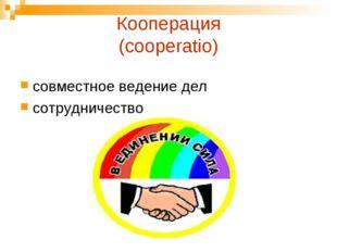 Кооперация (cooperatio) совместное ведение дел сотрудничество
