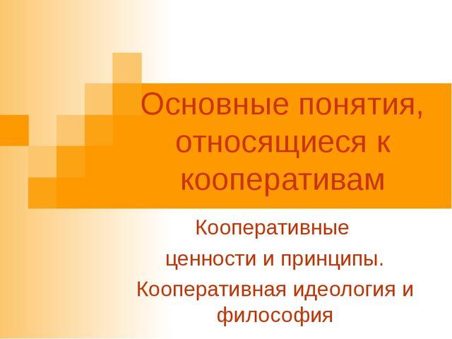 Основные понятия, относящиеся к кооперативам Кооперативные ценности и принцип...