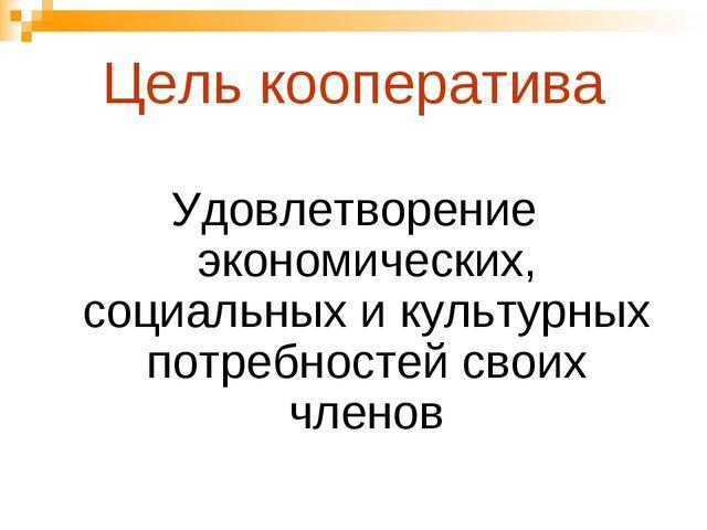 Цель кооператива Удовлетворение экономических, социальных и культурных потреб...