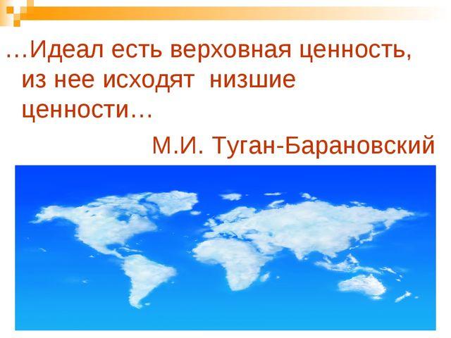 …Идеал есть верховная ценность, из нее исходят низшие ценности… М.И. Туган-Ба...