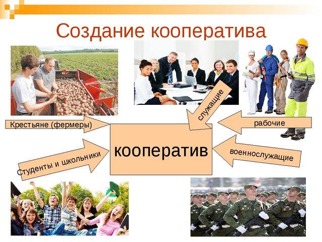 Создание кооператива Крестьяне (фермеры) рабочие военнослужащие Студенты и шк...