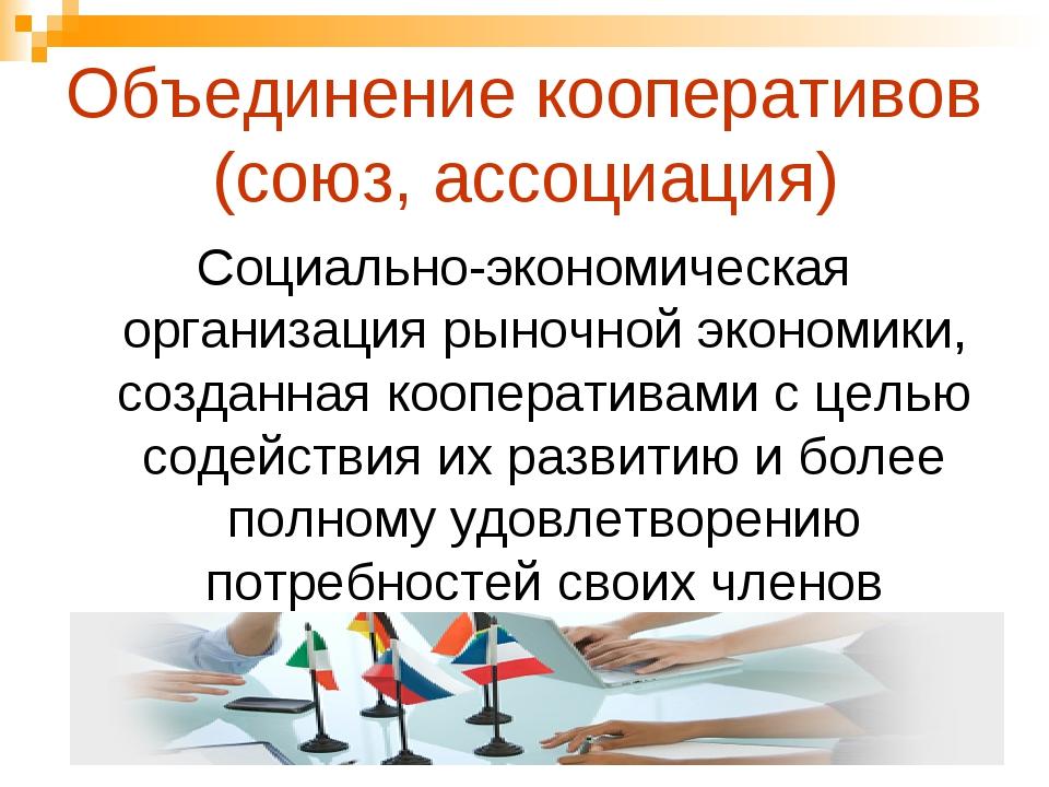 Объединение кооперативов (союз, ассоциация) Социально-экономическая организац...