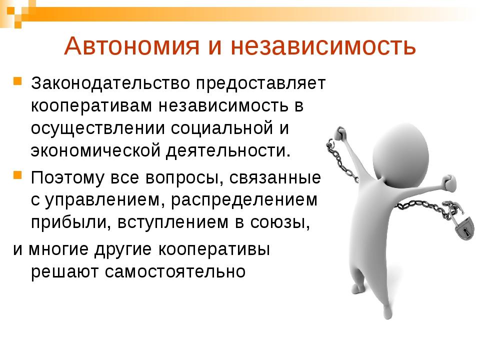 Автономия и независимость Законодательство предоставляет кооперативам незави...