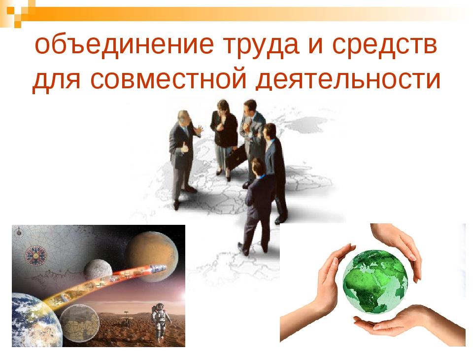 объединение труда и средств для совместной деятельности