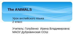 The ANIMALS Урок английского языка 2 класс Учитель: Голубенко Ирина Владимиро