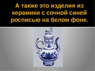А также это изделия из керамики с сочной синей росписью на белом фоне.