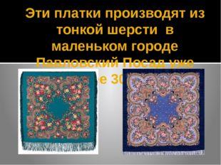 Эти платки производят из тонкой шерсти в маленьком городе Павловский Посад уж