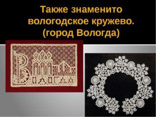 Также знаменито вологодское кружево. (город Вологда)