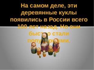 На самом деле, эти деревянные куклы появились в России всего 100 лет назад. Н
