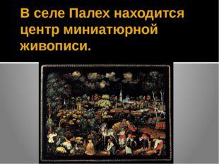 В селе Палех находится центр миниатюрной живописи.
