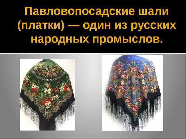 Павловопосадские шали (платки) — один из русских народных промыслов.