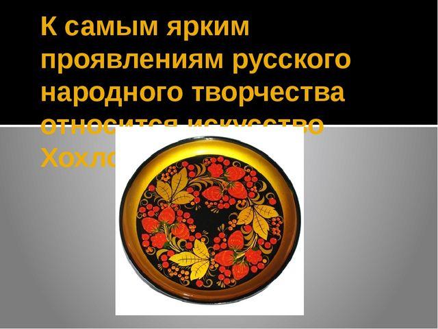 К самым ярким проявлениям русского народного творчества относится искусство Х...
