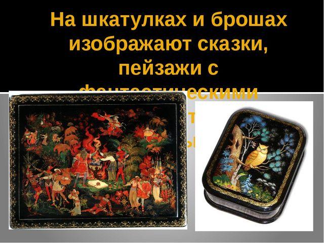 На шкатулках и брошах изображают сказки, пейзажи с фантастическими животными,...