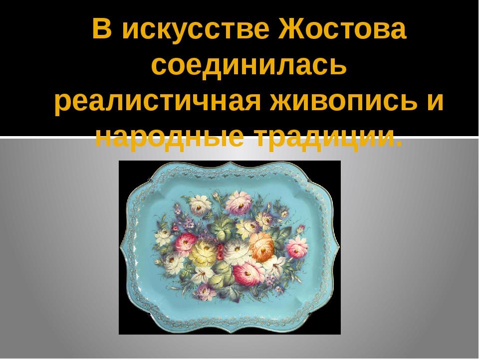 В искусстве Жостова соединилась реалистичная живопись и народные традиции.