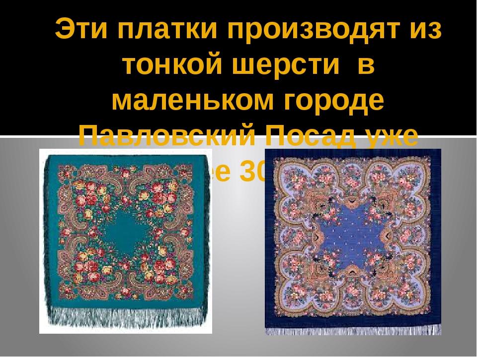 Эти платки производят из тонкой шерсти в маленьком городе Павловский Посад уж...