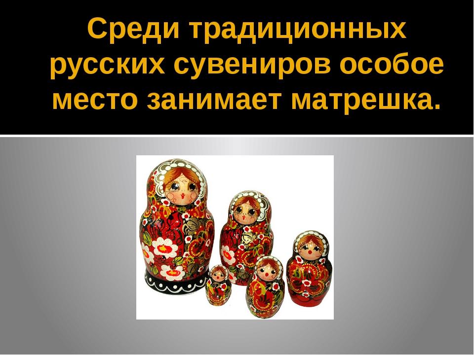Среди традиционных русских сувениров особое место занимает матрешка.