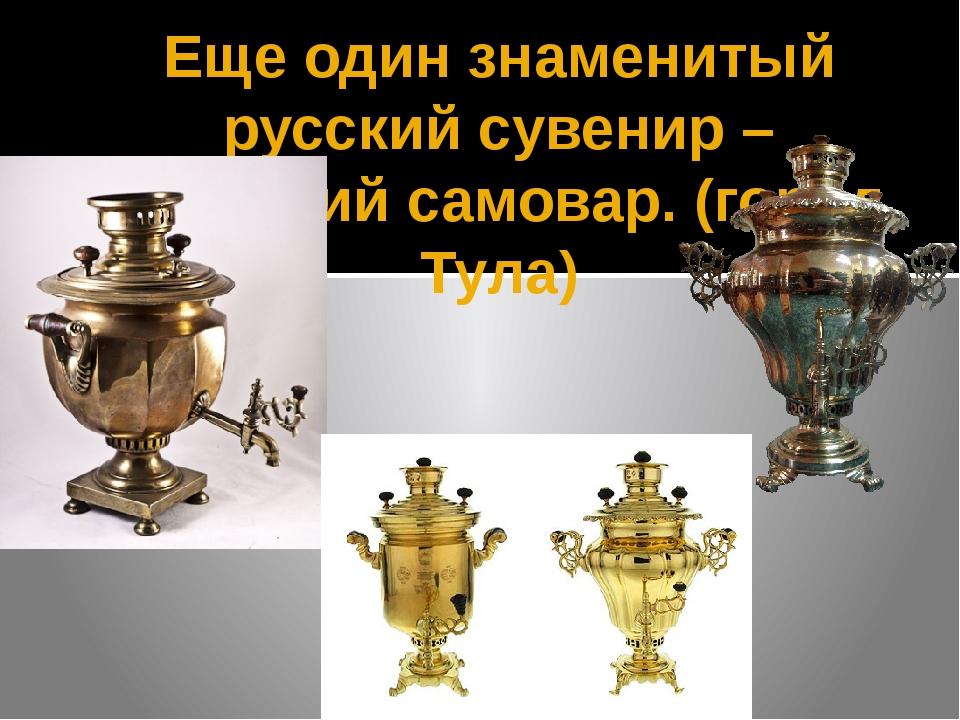 Еще один знаменитый русский сувенир – тульский самовар. (город Тула)