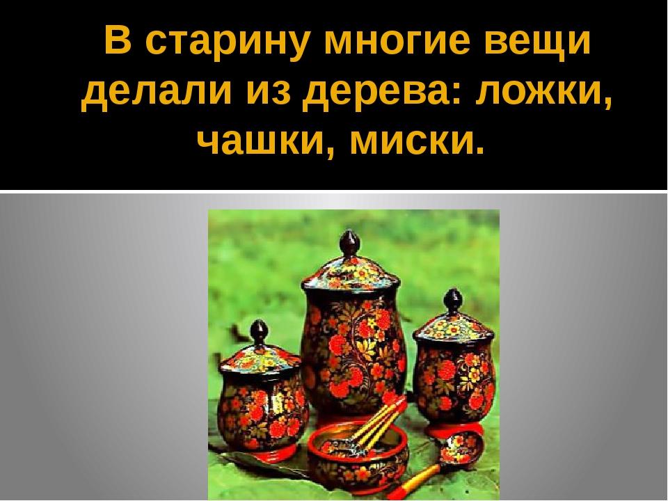В старину многие вещи делали из дерева: ложки, чашки, миски.