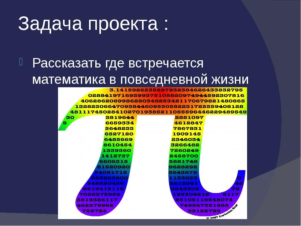 Задача проекта : Рассказать где встречается математика в повседневной жизни