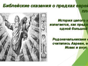Библейские сказания о предках еврейских племён. История целого народа излагае