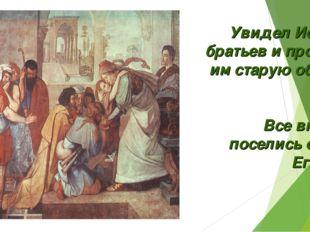 Увидел Иосиф братьев и простил им старую обиду. Все вместе поселись они в Еги