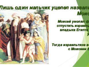 Лишь один мальчик уцелел назвали его Моисеем. Моисей умолял фараона отпустить