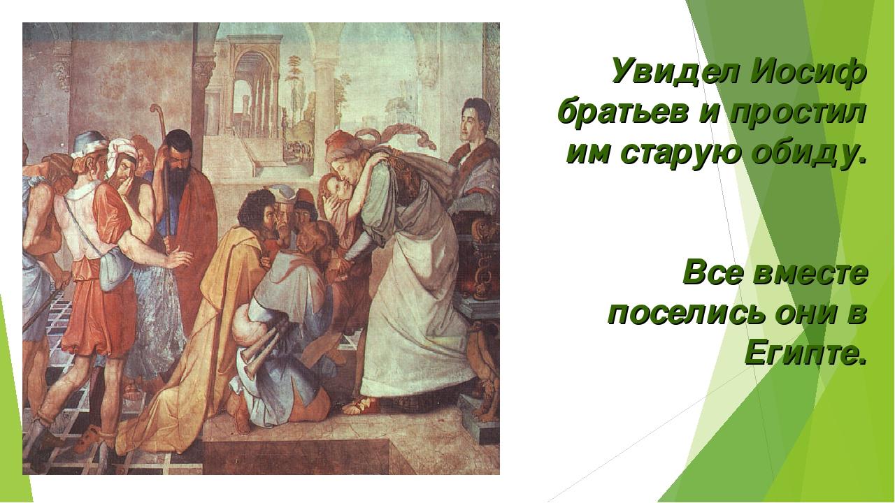 Увидел Иосиф братьев и простил им старую обиду. Все вместе поселись они в Еги...