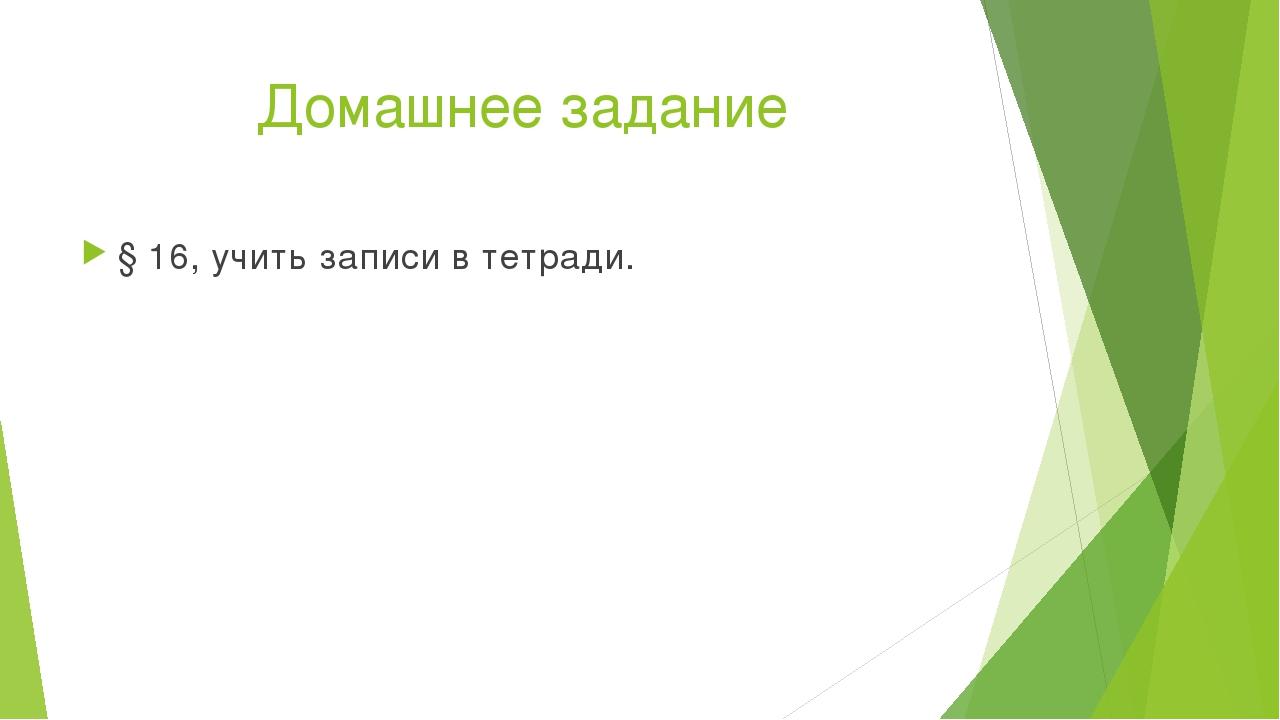 Домашнее задание § 16, учить записи в тетради.