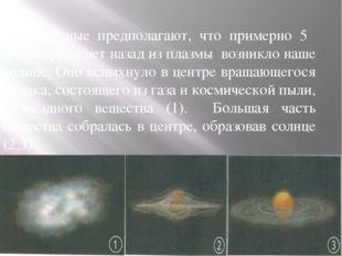 Учёные предполагают, что примерно 5 миллиардов лет назад из плазмы возникло