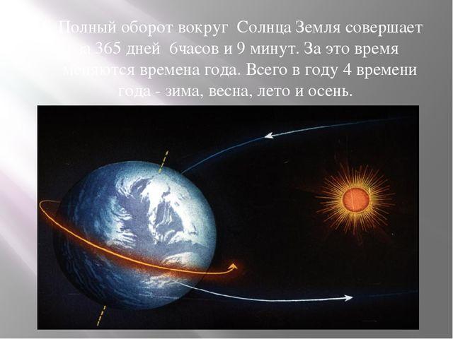Полный оборот вокруг Солнца Земля совершает за 365 дней 6часов и 9 минут. За...